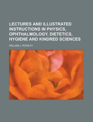 Lectures and Illustrated Instructions in Physics, Ophthalmology, Dietetics, Hygiene and Kindred Sciences
