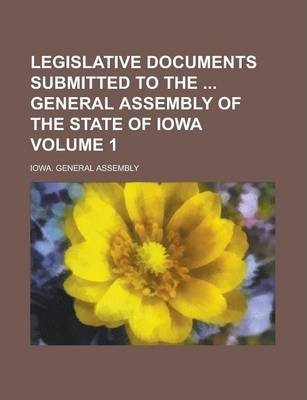 Legislative Documents Submitted to the General Assembly of the State of Iowa Volume 1