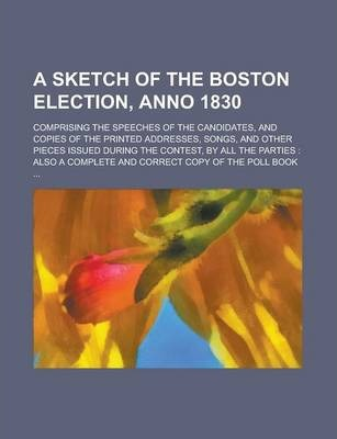 A Sketch of the Boston Election, Anno 1830; Comprising the Speeches of the Candidates, and Copies of the Printed Addresses, Songs, and Other Pieces Issued During the Contest, by All the Parties