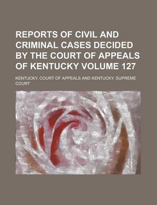 Reports of Civil and Criminal Cases Decided by the Court of Appeals of Kentucky Volume 127