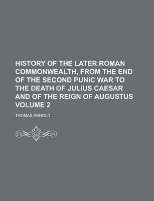 History of the Later Roman Commonwealth, from the End of the Second Punic War to the Death of Julius Caesar and of the Reign of Augustus Volume 2