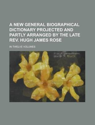 A New General Biographical Dictionary Projected and Partly Arranged by the Late REV. Hugh James Rose; In Twelve Volumes Volume 7