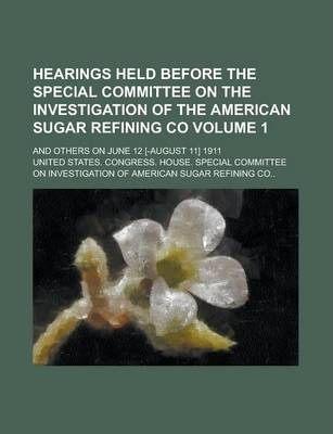Hearings Held Before the Special Committee on the Investigation of the American Sugar Refining Co; And Others on June 12 [-August 11] 1911 Volume 1