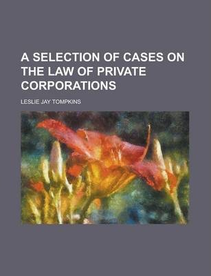 A Selection of Cases on the Law of Private Corporations