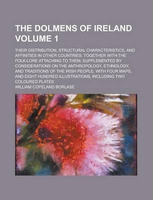 The Dolmens of Ireland; Their Distribution, Structural Characteristics, and Affinities in Other Countries; Together with the Folk-Lore Attaching to Them; Supplemented by Considerations on the Anthropology, Ethnology, and Volume 1