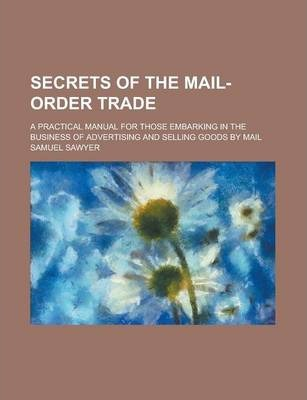 Secrets of the Mail-Order Trade; A Practical Manual for Those Embarking in the Business of Advertising and Selling Goods by Mail