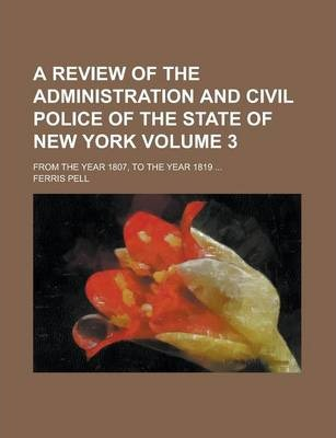 A Review of the Administration and Civil Police of the State of New York; From the Year 1807, to the Year 1819 ... Volume 3