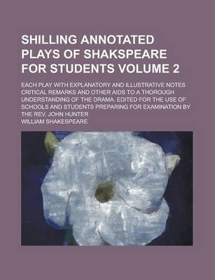 Shilling Annotated Plays of Shakspeare for Students; Each Play with Explanatory and Illustrative Notes Critical Remarks and Other AIDS to a Thorough Understanding of the Drama. Edited for the Use of Schools and Students Preparing Volume 2
