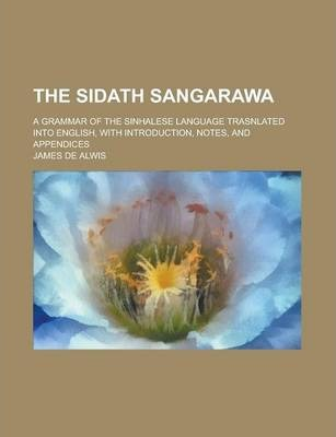 The Sidath Sangarawa; A Grammar of the Sinhalese Language Trasnlated Into English, with Introduction, Notes, and Appendices