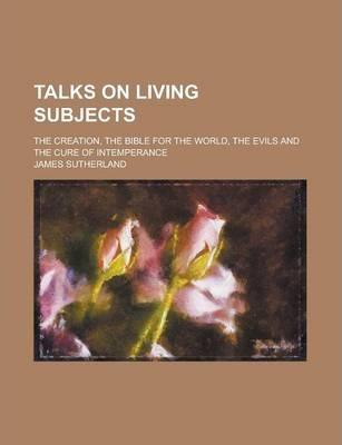 Talks on Living Subjects; The Creation, the Bible for the World, the Evils and the Cure of Intemperance