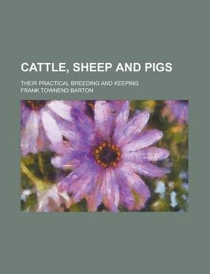 Cattle, Sheep and Pigs; Their Practical Breeding and Keeping