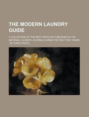 The Modern Laundry Guide; A Collection of the Best Articles Published in the National Laundry Journal During the Past Two Years; In Three Parts...