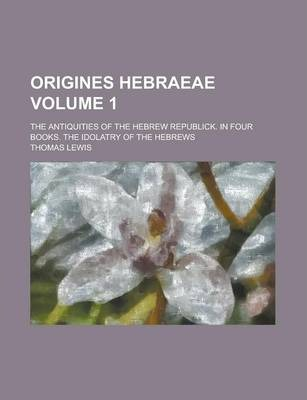 Origines Hebraeae; The Antiquities of the Hebrew Republick. in Four Books. the Idolatry of the Hebrews Volume 1