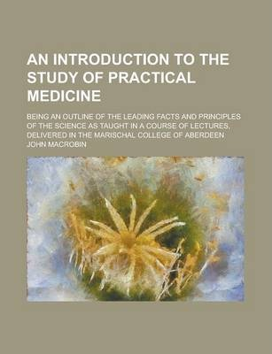 An Introduction to the Study of Practical Medicine; Being an Outline of the Leading Facts and Principles of the Science as Taught in a Course of Lectures, Delivered in the Marischal College of Aberdeen