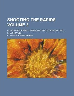 Shooting the Rapids; By Alexander Innes Shand, Author of Against Time, Etc. in 2 Vols Volume 2