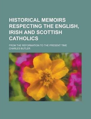 Historical Memoirs Respecting the English, Irish and Scottish Catholics; From the Reformation to the Present Time
