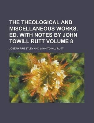 The Theological and Miscellaneous Works. Ed. with Notes by John Towill Rutt Volume 8
