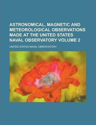 Astronomical, Magnetic and Meteorological Observations Made at the United States Naval Observatory Volume 2