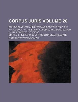 Corpus Juris; Being a Complete and Systematic Statement of the Whole Body of the Law as Embodied in and Developed by All Reported Decisions Volume 20