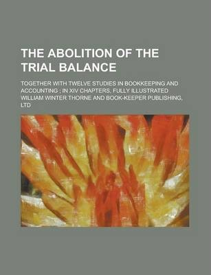 The Abolition of the Trial Balance; Together with Twelve Studies in Bookkeeping and Accounting; In XIV Chapters, Fully Illustrated