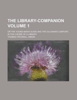The Library-Companion; Or the Young Man's Guide and the Old Man's Comfort, in the Choise of a Library Volume 1