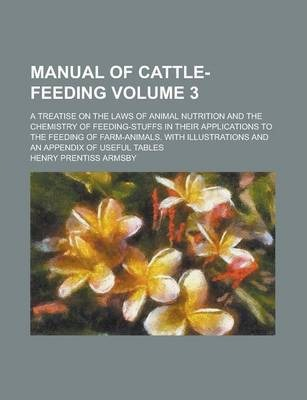 Manual of Cattle-Feeding; A Treatise on the Laws of Animal Nutrition and the Chemistry of Feeding-Stuffs in Their Applications to the Feeding of Farm-Animals. with Illustrations and an Appendix of Useful Tables Volume 3