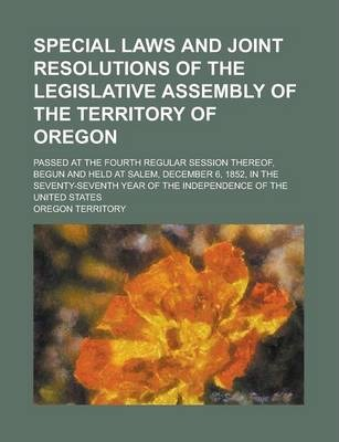 Special Laws and Joint Resolutions of the Legislative Assembly of the Territory of Oregon; Passed at the Fourth Regular Session Thereof, Begun and Held at Salem, December 6, 1852, in the Seventy-Seventh Year of the Independence of the