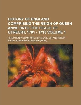 History of England Comprising the Reign of Queen Anne Until the Peace of Utrecht, 1701 - 1713 Volume 1