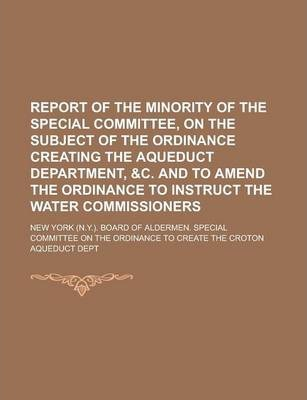 Report of the Minority of the Special Committee, on the Subject of the Ordinance Creating the Aqueduct Department, &C. and to Amend the Ordinance to Instruct the Water Commissioners