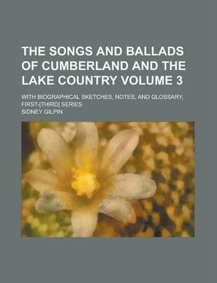 The Songs and Ballads of Cumberland and the Lake Country; With Biographical Sketches, Notes, and Glossary, First-[Third] Series Volume 3
