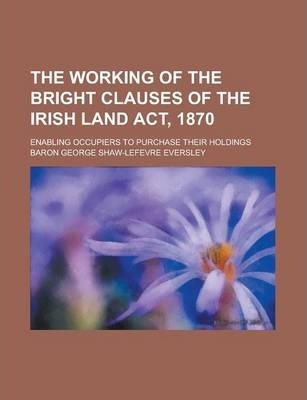The Working of the Bright Clauses of the Irish Land ACT, 1870; Enabling Occupiers to Purchase Their Holdings