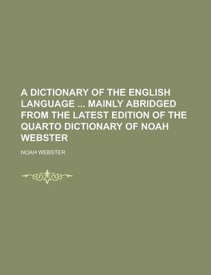 A Dictionary of the English Language Mainly Abridged from the Latest Edition of the Quarto Dictionary of Noah Webster