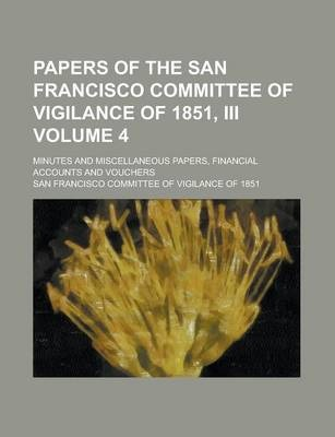 Papers of the San Francisco Committee of Vigilance of 1851, III; Minutes and Miscellaneous Papers, Financial Accounts and Vouchers Volume 4
