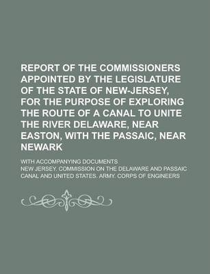 Report of the Commissioners Appointed by the Legislature of the State of New-Jersey, for the Purpose of Exploring the Route of a Canal to Unite the River Delaware, Near Easton, with the Passaic, Near Newark; With Accompanying Documents