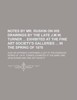 Notes by Mr. Ruskin on His Drawings by the Late J.M.W. Turner Exhibited at the Fine Art Society's Galleries in the Spring of 1878; Also an Appendix Containing a List of the Engraved Works of J.M.W. Turner, Exhibited at the Same Time