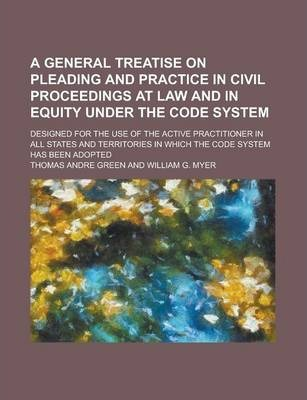 A General Treatise on Pleading and Practice in Civil Proceedings at Law and in Equity Under the Code System; Designed for the Use of the Active Practitioner in All States and Territories in Which the Code System Has Been Adopted