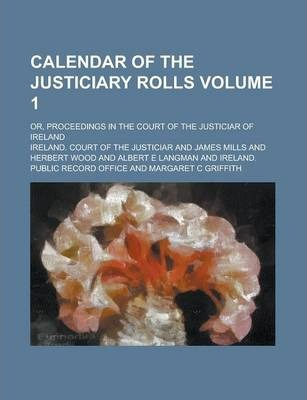 Calendar of the Justiciary Rolls; Or, Proceedings in the Court of the Justiciar of Ireland Volume 1