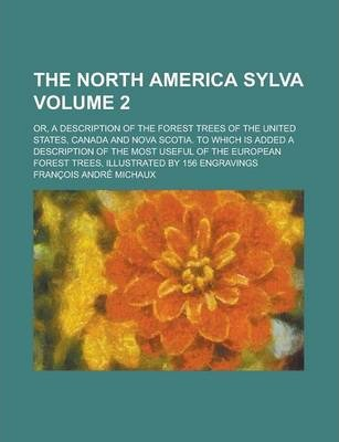The North America Sylva; Or, a Description of the Forest Trees of the United States, Canada and Nova Scotia. to Which Is Added a Description of the Most Useful of the European Forest Trees, Illustrated by 156 Engravings Volume 2