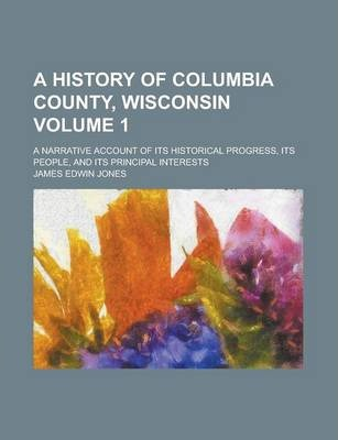A History of Columbia County, Wisconsin; A Narrative Account of Its Historical Progress, Its People, and Its Principal Interests Volume 1