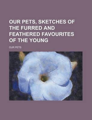 Our Pets, Sketches of the Furred and Feathered Favourites of the Young