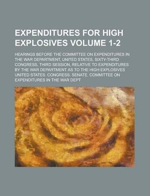 Expenditures for High Explosives; Hearings Before the Committee on Expenditures in the War Department, United States, Sixty-Third Congress, Third Session, Relative to Expenditures by the War Department as to the High Explosives Volume 1-2