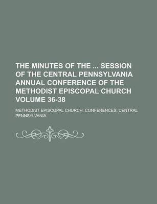 The Minutes of the Session of the Central Pennsylvania Annual Conference of the Methodist Episcopal Church Volume 36-38