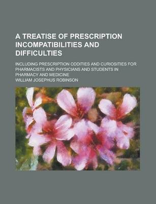 A Treatise of Prescription Incompatibilities and Difficulties; Including Prescription Oddities and Curiosities for Pharmacists and Physicians and Students in Pharmacy and Medicine