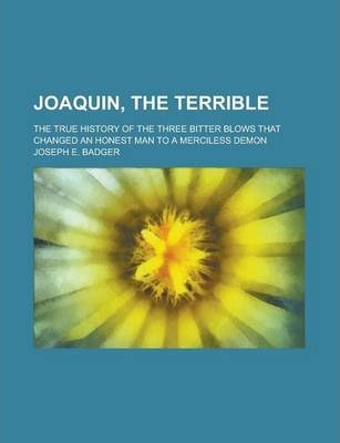 Joaquin, the Terrible; The True History of the Three Bitter Blows That Changed an Honest Man to a Merciless Demon