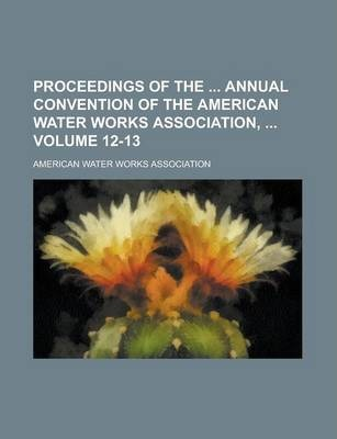 Proceedings of the Annual Convention of the American Water Works Association, Volume 12-13