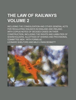 The Law of Railways; Including the Consolidation and Other General Acts for Regulating Railways in England and Ireland, with Copius Notes of Decided Cases on Their Construction, Including the Rights and Liabilities of Volume 2