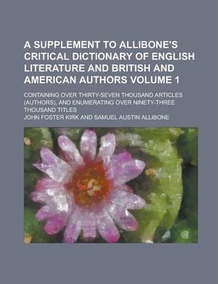 A Supplement to Allibone's Critical Dictionary of English Literature and British and American Authors; Containing Over Thirty-Seven Thousand Articles (Authors), and Enumerating Over Ninety-Three Thousand Titles Volume 1