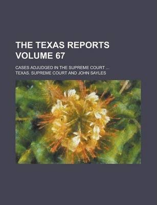The Texas Reports; Cases Adjudged in the Supreme Court ... Volume 67