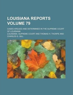 Louisiana Reports; Cases Argued and Determined in the Supreme Court of Louisiana Volume 79