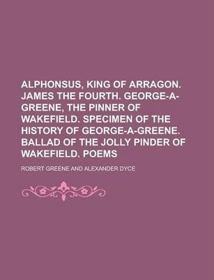 Alphonsus, King of Arragon. James the Fourth. George-A-Greene, the Pinner of Wakefield. Specimen of the History of George-A-Greene. Ballad of the Jolly Pinder of Wakefield. Poems